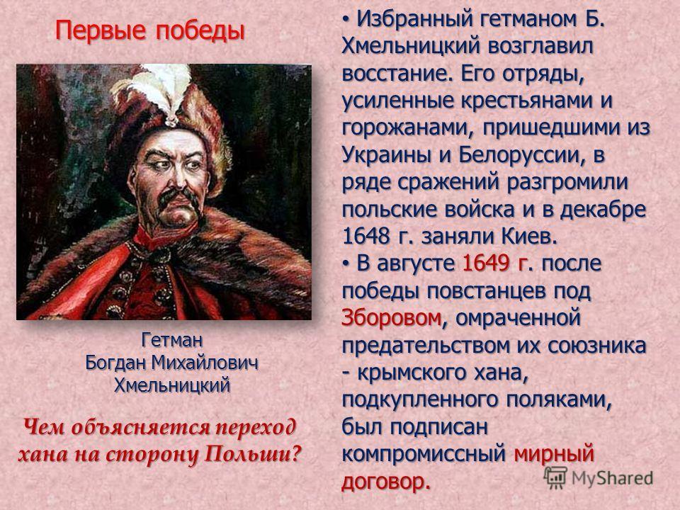 Избранный гетманом Б. Хмельницкий возглавил восстание. Его отряды, усиленные крестьянами и горожанами, пришедшими из Украины и Белоруссии, в ряде сражений разгромили польские войска и в декабре 1648 г. заняли Киев. Избранный гетманом Б. Хмельницкий в