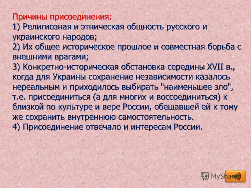 Причины присоединения: 1) Религиозная и этническая общность русского и украинского народов; 2) Их общее историческое прошлое и совместная борьба с внешними врагами; 3) Конкретно-историческая обстановка середины XVII в., когда для Украины сохранение н