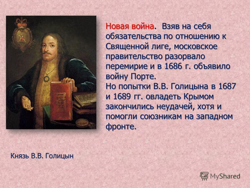 Новая война. Взяв на себя обязательства по отношению к Священной лиге, московское правительство разорвало перемирие и в 1686 г. объявило войну Порте. Но попытки В.В. Голицына в 1687 и 1689 гг. овладеть Крымом закончились неудачей, хотя и помогли союз