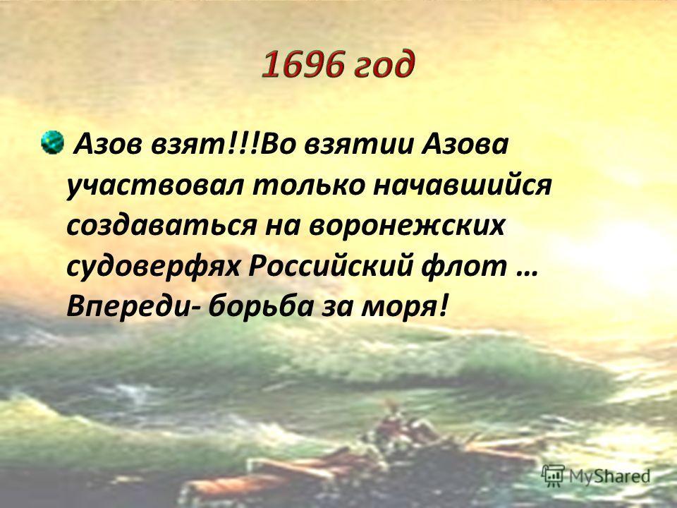 Начало активной внешней политики Петра- Азовские походы 1695 г.- первый поход неудачен решение о строительстве военно- морского флота; Строительство судоверфей, на которых возводились первые суда- галеры.