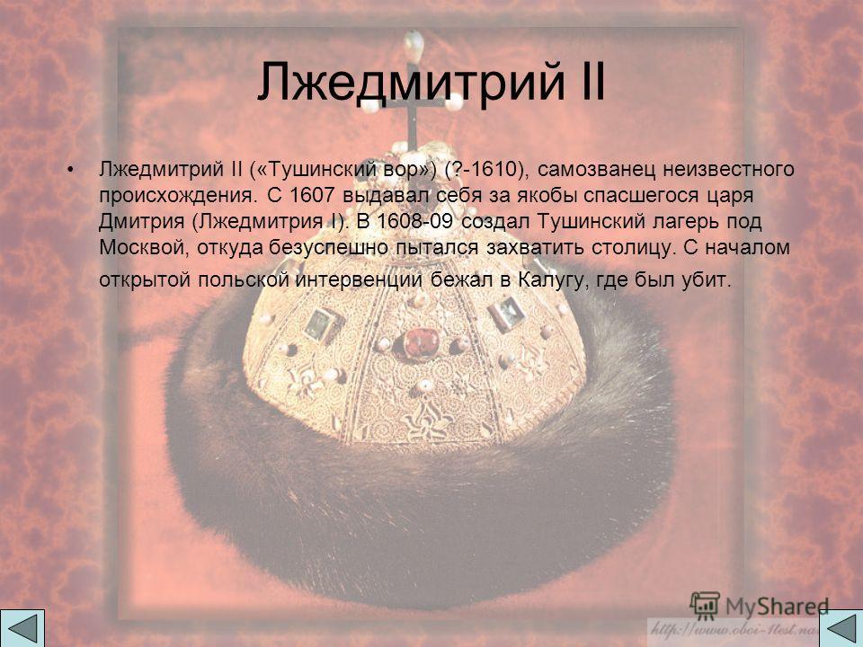 Лжедмитрий II Лжедмитрий II («Тушинский вор») (?-1610), самозванец неизвестного происхождения. С 1607 выдавал себя за якобы спасшегося царя Дмитрия (Лжедмитрия I). В 1608-09 создал Тушинский лагерь под Москвой, откуда безуспешно пытался захватить сто