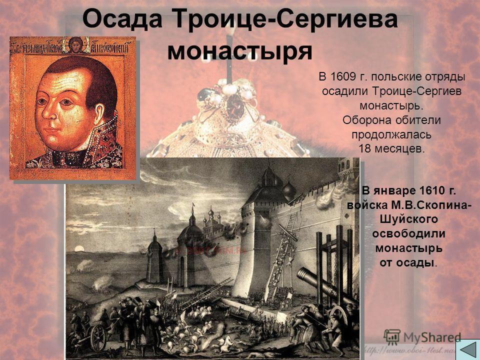 Осада Троице-Сергиева монастыря В 1609 г. польские отряды осадили Троице-Сергиев монастырь. Оборона обители продолжалась 18 месяцев. В январе 1610 г. войска М.В.Скопина- Шуйского освободили монастырь от осады.