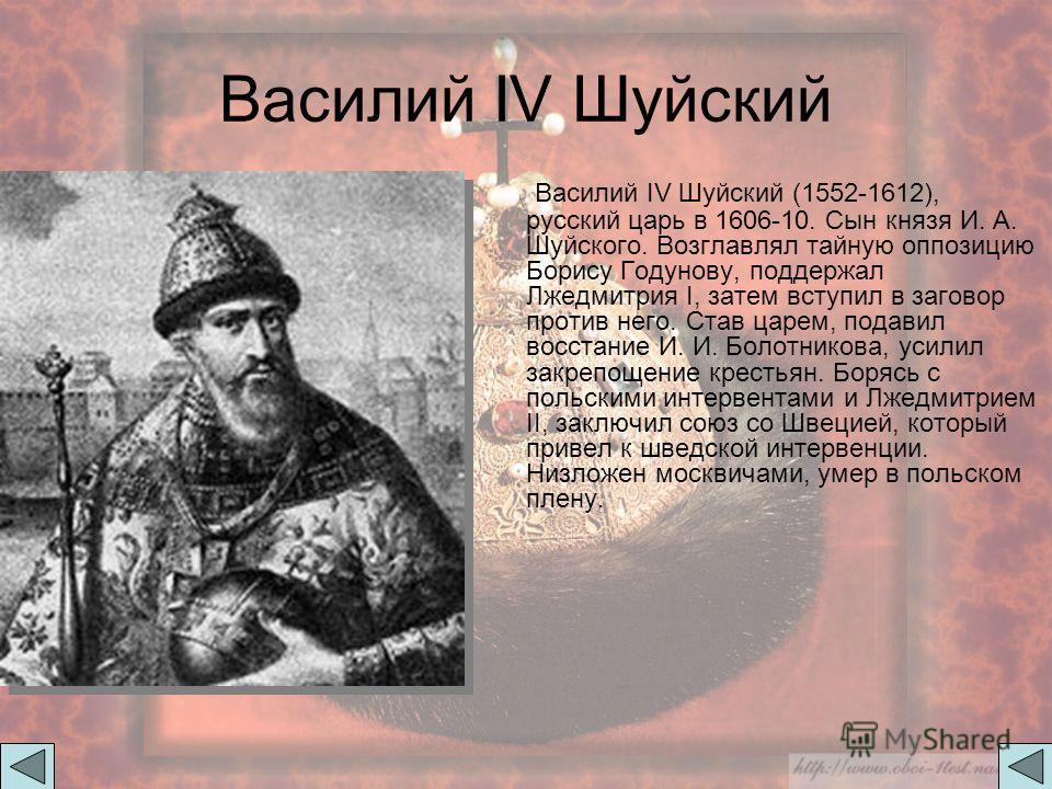 Василий IV Шуйский Василий IV Шуйский (1552-1612), русский царь в 1606-10. Сын князя И. А. Шуйского. Возглавлял тайную оппозицию Борису Годунову, поддержал Лжедмитрия I, затем вступил в заговор против него. Став царем, подавил восстание И. И. Болотни