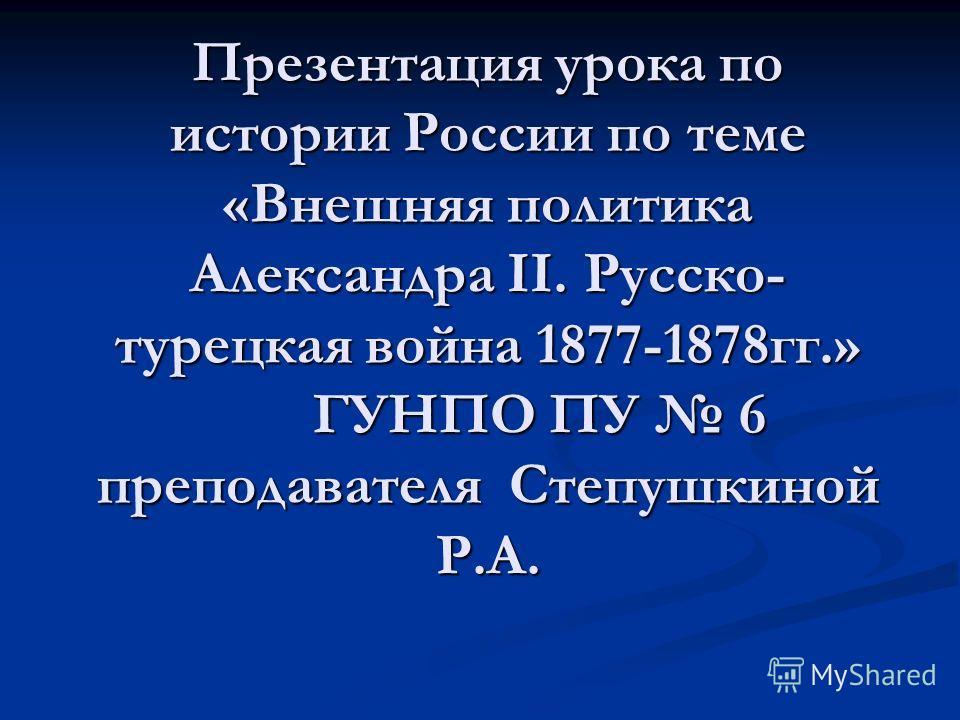 Презентация урока по истории России по теме «Внешняя политика Александра II. Русско- турецкая война 1877-1878гг.» ГУНПО ПУ 6 преподавателя Степушкиной Р.А.
