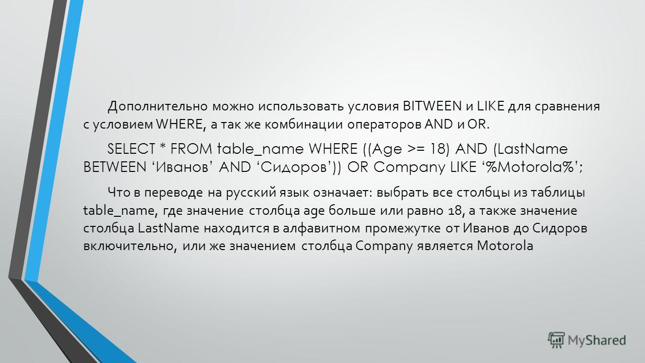 Дополнительно можно использовать условия BITWEEN и LIKE для сравнения с условием WHERE, а так же комбинации операторов AND и OR. SELECT * FROM table_name WHERE ((Age >= 18) AND (LastName BETWEEN Иванов AND Сидоров)) OR Company LIKE %Motorola%; Что в