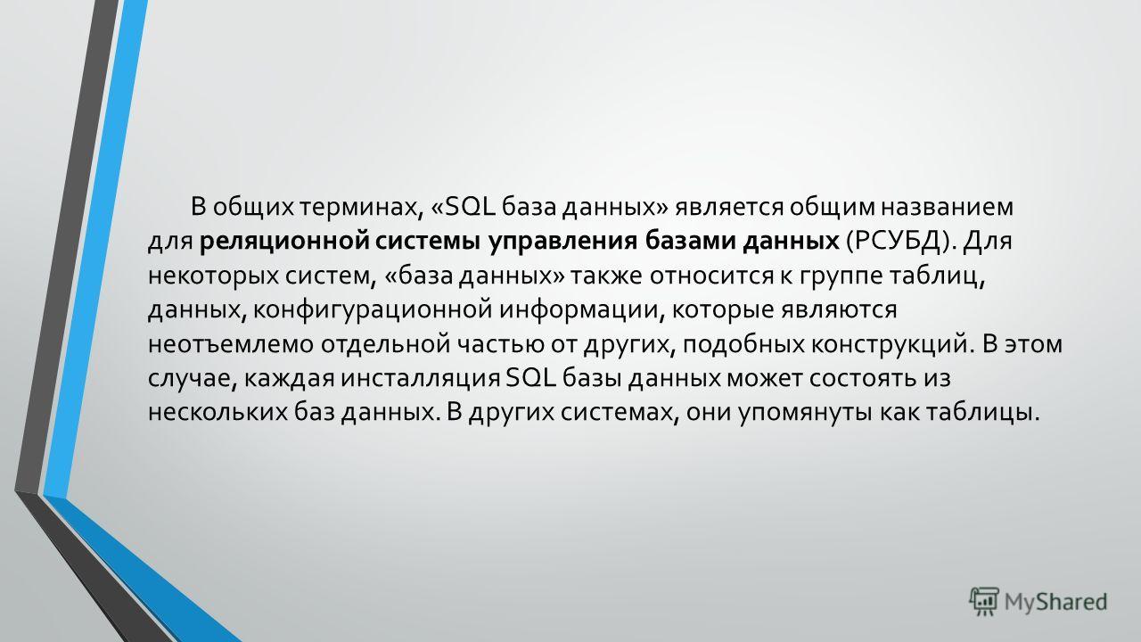 В общих терминах, «SQL база данных» является общим названием для реляционной системы управления базами данных (РСУБД). Для некоторых систем, «база данных» также относится к группе таблиц, данных, конфигурационной информации, которые являются неотъемл