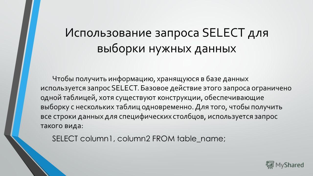 Использование запроса SELECT для выборки нужных данных Чтобы получить информацию, хранящуюся в базе данных используется запрос SELECT. Базовое действие этого запроса ограничено одной таблицей, хотя существуют конструкции, обеспечивающие выборку с нес
