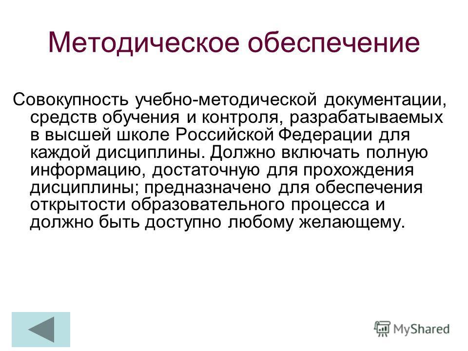 Методическое обеспечение Совокупность учебно-методической документации, средств обучения и контроля, разрабатываемых в высшей школе Российской Федерации для каждой дисциплины. Должно включать полную информацию, достаточную для прохождения дисциплины;