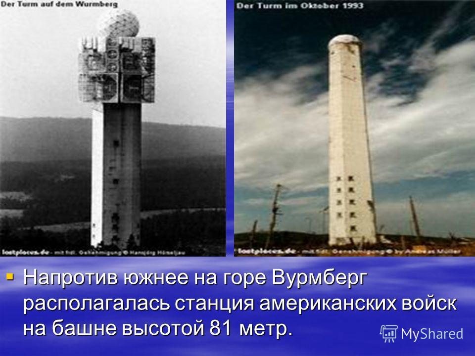Напротив южнее на горе Вурмберг располагалась станция американских войск на башне высотой 81 метр. Напротив южнее на горе Вурмберг располагалась станция американских войск на башне высотой 81 метр.