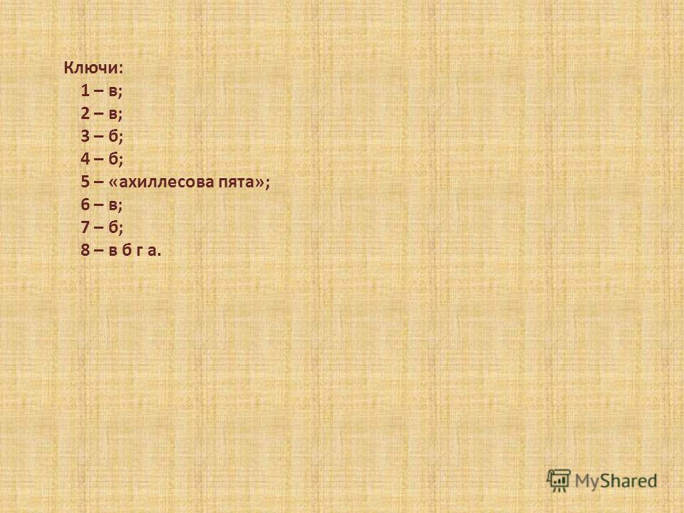 Ключи: 1 – в; 2 – в; 3 – б; 4 – б; 5 – «ахиллесова пята»; 6 – в; 7 – б; 8 – в б г а.