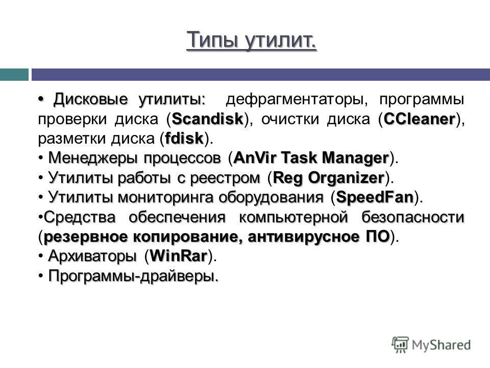 Типы утилит. Дисковые утилиты: ScandiskCCleaner fdisk Дисковые утилиты: дефрагментаторы, программы проверки диска (Scandisk), очистки диска (CCleaner), разметки диска (fdisk). Менеджеры процессов AnVir Task Manager Менеджеры процессов (AnVir Task Man