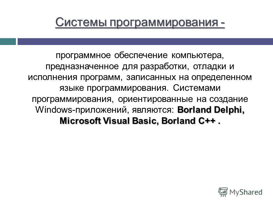 Системы программирования - Borland Delphi, Microsoft Visual Basic, Borland C++. программное обеспечение компьютера, предназначенное для разработки, отладки и исполнения программ, записанных на определенном языке программирования. Системами программир