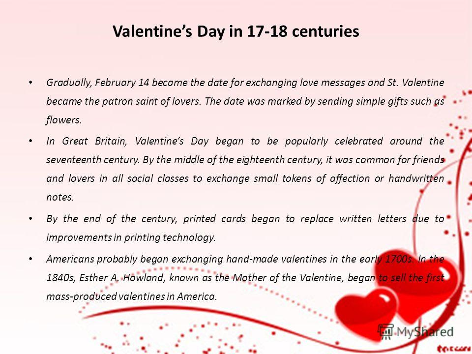 Valentines Day in 17-18 centuries Gradually, February 14 became the date for exchanging love messages and St. Valentine became the patron saint of lovers. The date was marked by sending simple gifts such as flowers. In Great Britain, Valentines Day b
