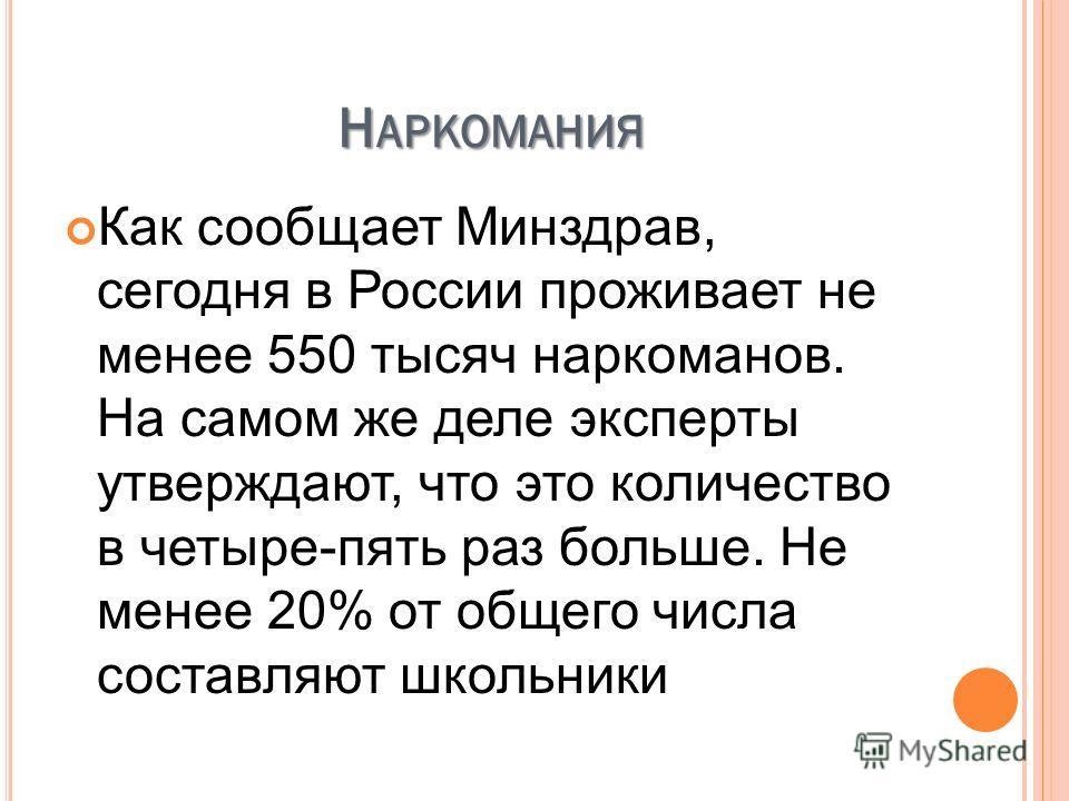 Н АРКОМАНИЯ Как сообщает Минздрав, сегодня в России проживает не менее 550 тысяч наркоманов. На самом же деле эксперты утверждают, что это количество в четыре-пять раз больше. Не менее 20% от общего числа составляют школьники