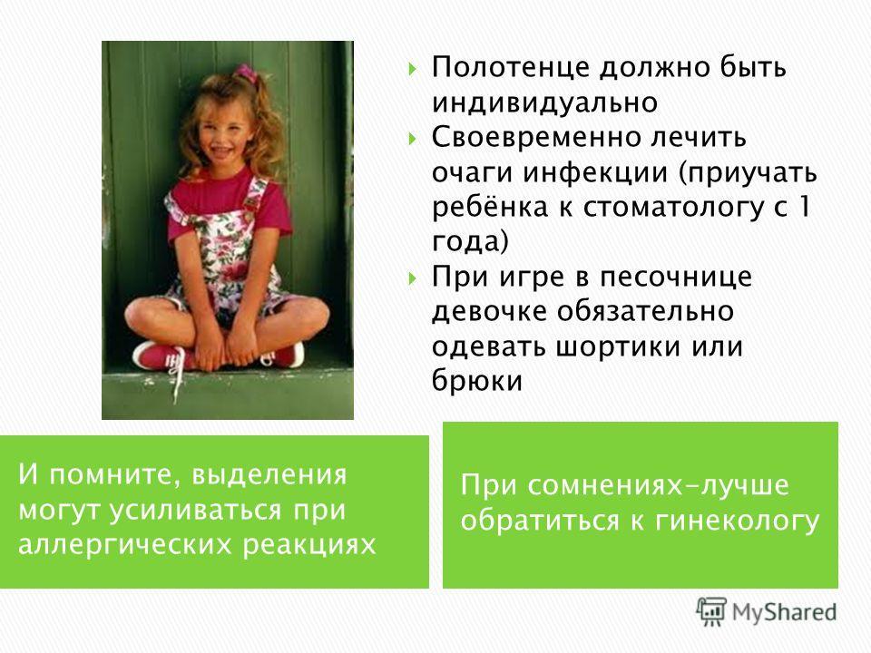 И помните, выделения могут усиливаться при аллергических реакциях При сомнениях-лучше обратиться к гинекологу Полотенце должно быть индивидуально Своевременно лечить очаги инфекции (приучать ребёнка к стоматологу с 1 года) При игре в песочнице девочк