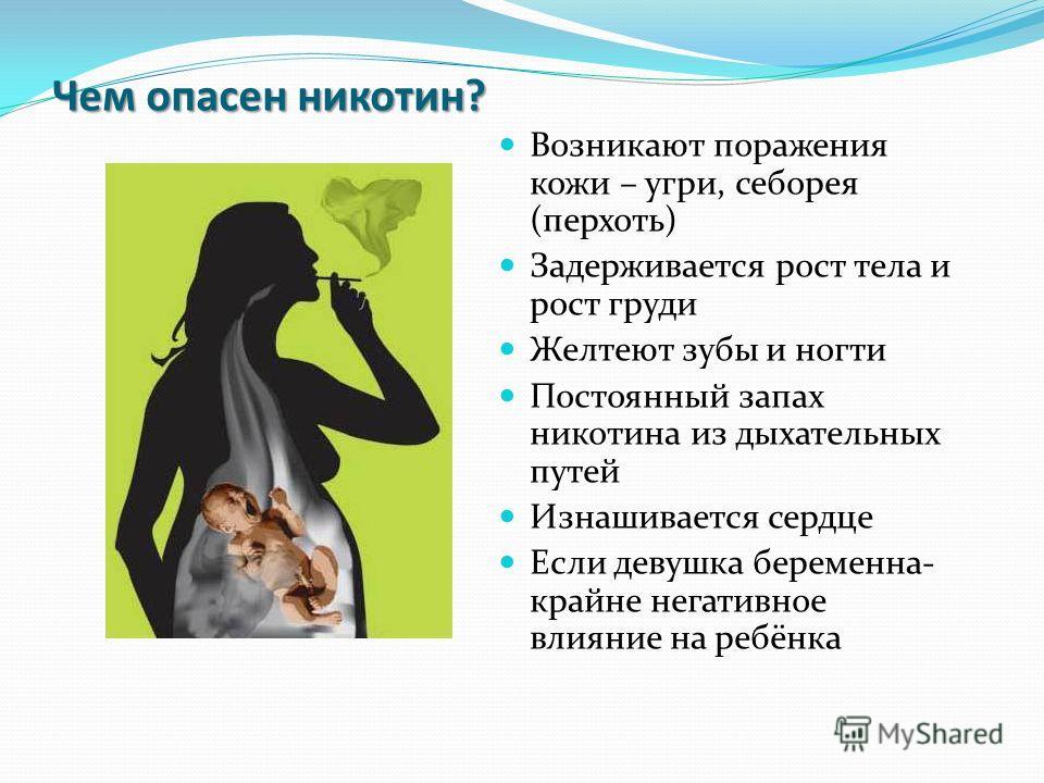 Чем опасен никотин? Возникают поражения кожи – угри, себорея (перхоть) Задерживается рост тела и рост груди Желтеют зубы и ногти Постоянный запах никотина из дыхательных путей Изнашивается сердце Если девушка беременна- крайне негативное влияние на р