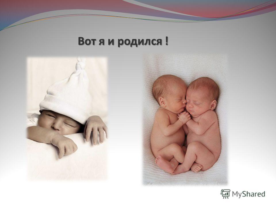 Вот я и родился !