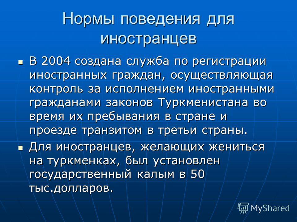 Нормы поведения для иностранцев В 2004 создана служба по регистрации иностранных граждан, осуществляющая контроль за исполнением иностранными гражданами законов Туркменистана во время их пребывания в стране и проезде транзитом в третьи страны. В 2004