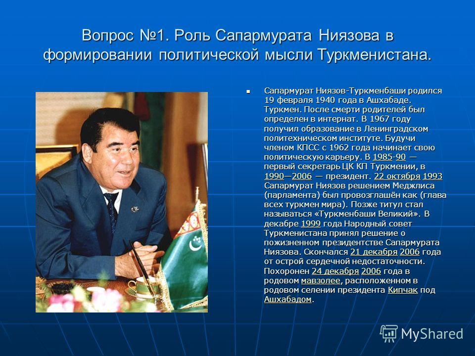 Вопрос 1. Роль Сапармурата Ниязова в формировании политической мысли Туркменистана. Сапармурат Ниязов-Туркменбаши родился 19 февраля 1940 года в Ашхабаде. Туркмен. После смерти родителей был определен в интернат. В 1967 году получил образование в Лен