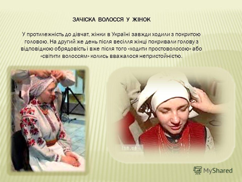 ЗАЧІСКА ВОЛОССЯ У ЖІНОК У протилежність до дівчат, жінки в Україні завжди ходили з покритою головою. На другий же день після весілля жінці покривали голову з відповідною обрядовість і вже після того «ходити простоволосою» або «світити волоссям» колис