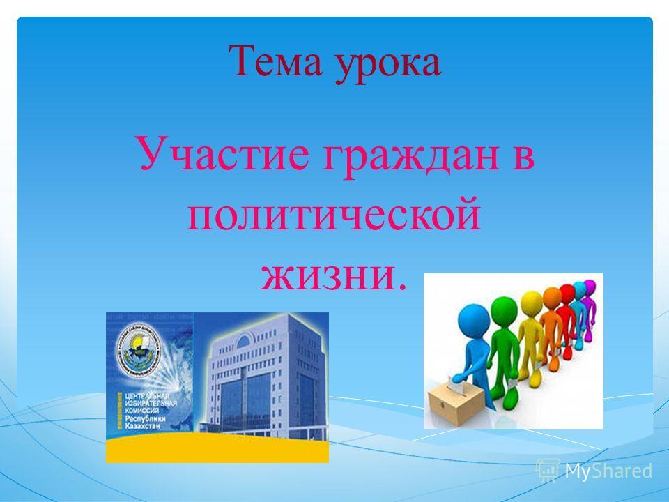 Тема урока Участие граждан в политической жизни.