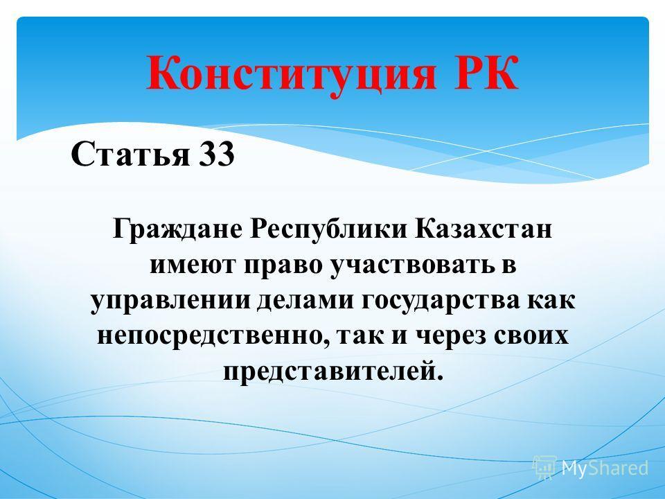 Статья 33 Граждане Республики Казахстан имеют право участвовать в управлении делами государства как непосредственно, так и через своих представителей. Конституция РК