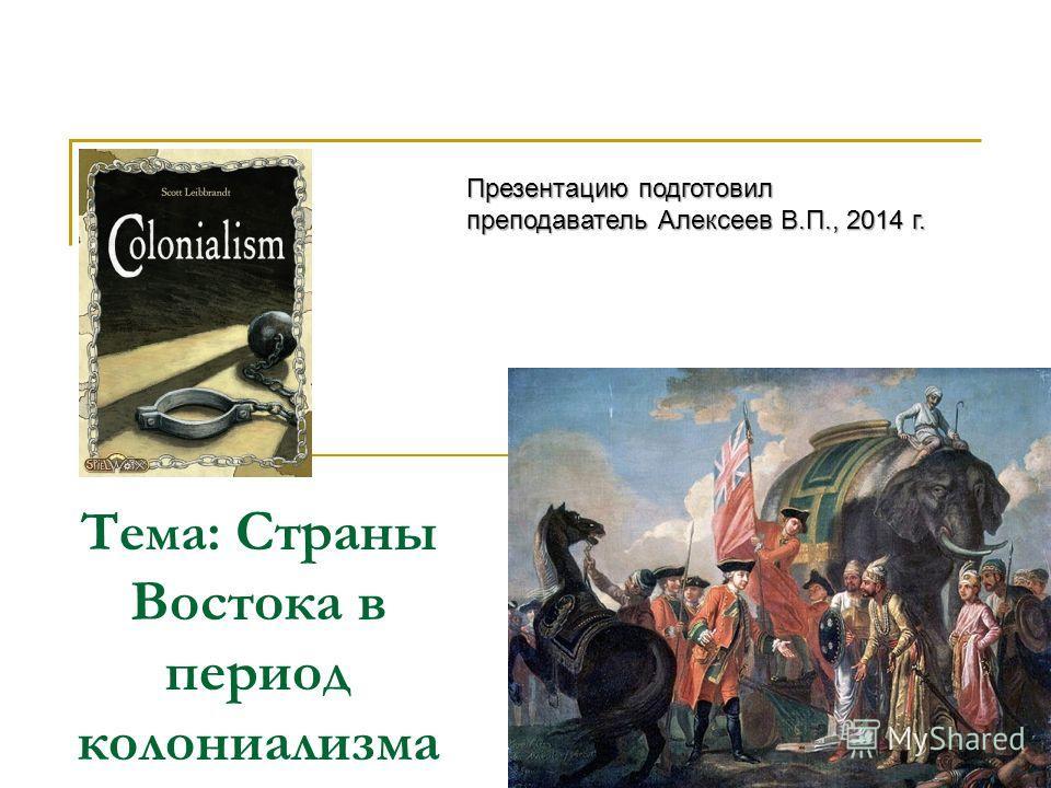 Тема: Страны Востока в период колониализма Презентацию подготовил преподаватель Алексеев В.П., 2014 г.