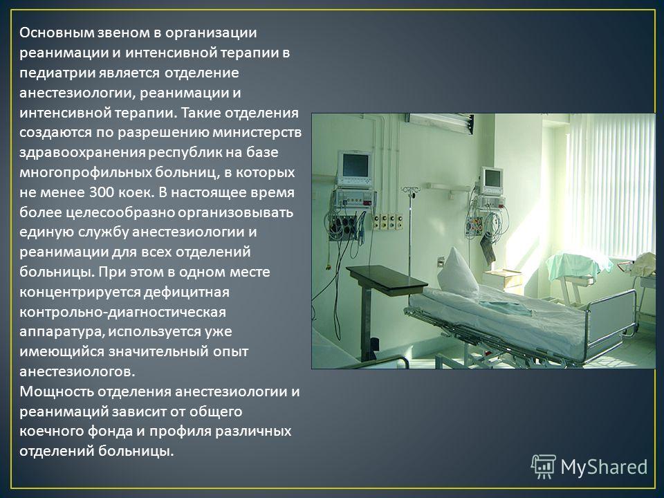 Основным звеном в организации реанимации и интенсивной терапии в педиатрии является отделение анестезиологии, реанимации и интенсивной терапии. Такие отделения создаются по разрешению министерств здравоохранения республик на базе многопрофильных боль