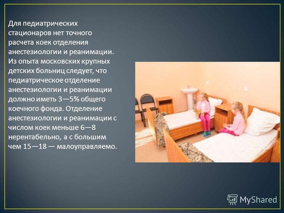 Для педиатрических стационаров нет точного расчета коек отделения анестезиологии и реанимации. Из опыта московских крупных детских больниц следует, что педиатрическое отделение анестезиологии и реанимации должно иметь 35% общего коечного фонда. Отдел