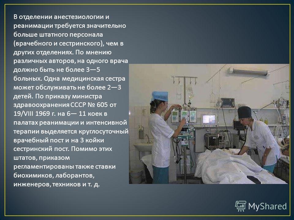 В отделении анестезиологии и реанимации требуется значительно больше штатного персонала ( врачебного и сестринского ), чем в других отделениях. По мнению различных авторов, на одного врача должно быть не более 35 больных. Одна медицинская сестра може
