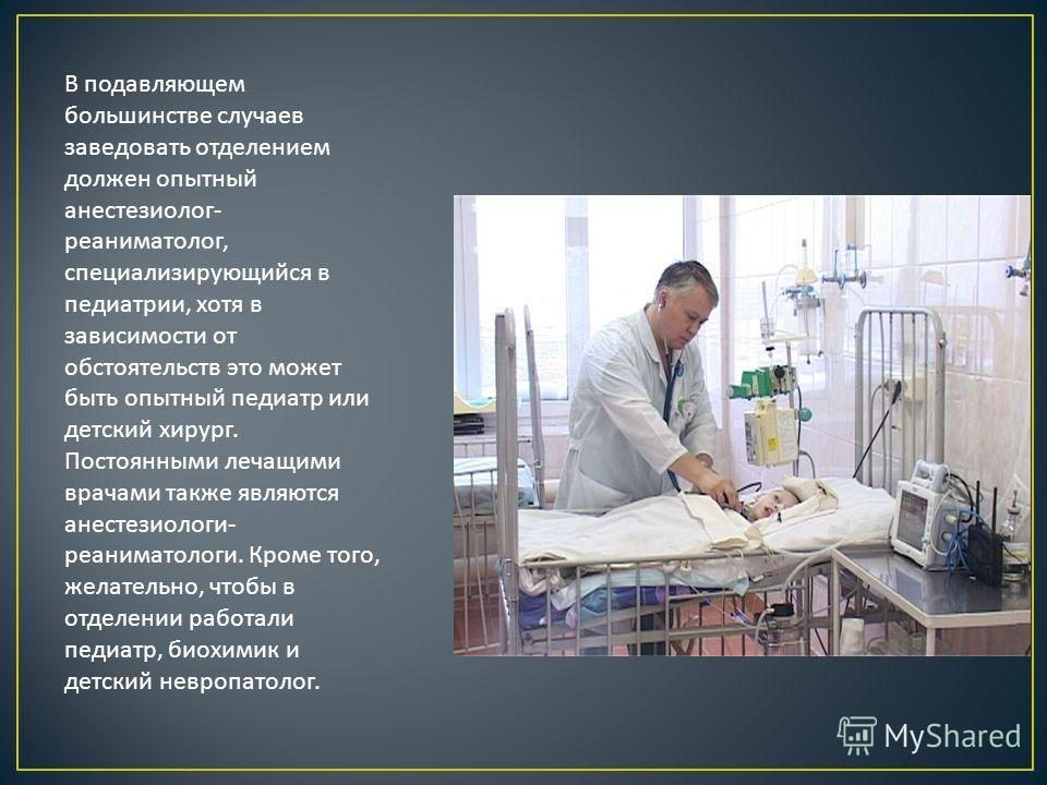 В подавляющем большинстве случаев заведовать отделением должен опытный анестезиолог - реаниматолог, специализирующийся в педиатрии, хотя в зависимости от обстоятельств это может быть опытный педиатр или детский хирург. Постоянными лечащими врачами та