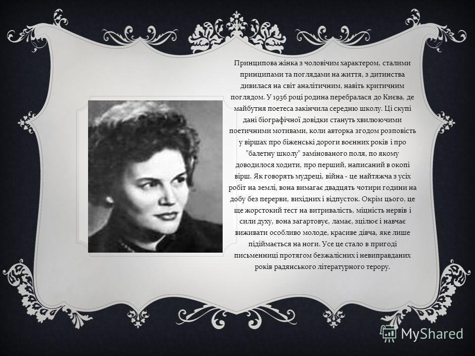 Принципова жінка з чоловічим характером, сталими принципами та поглядами на життя, з дитинства дивилася на світ аналітичним, навіть критичним поглядом. У 1936 році родина перебралася до Києва, де майбутня поетеса закінчила середню школу. Ці скупі дан