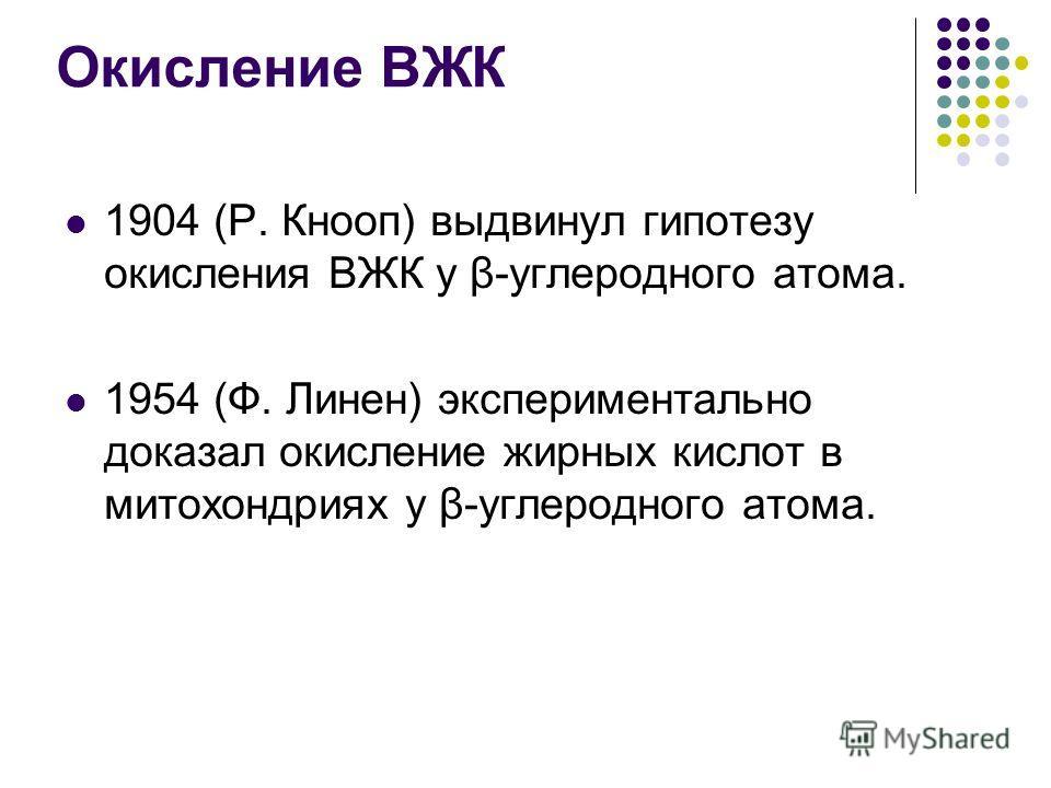 Окисление ВЖК 1904 (Р. Кнооп) выдвинул гипотезу окисления ВЖК у β-углеродного атома. 1954 (Ф. Линен) экспериментально доказал окисление жирных кислот в митохондриях у β-углеродного атома.