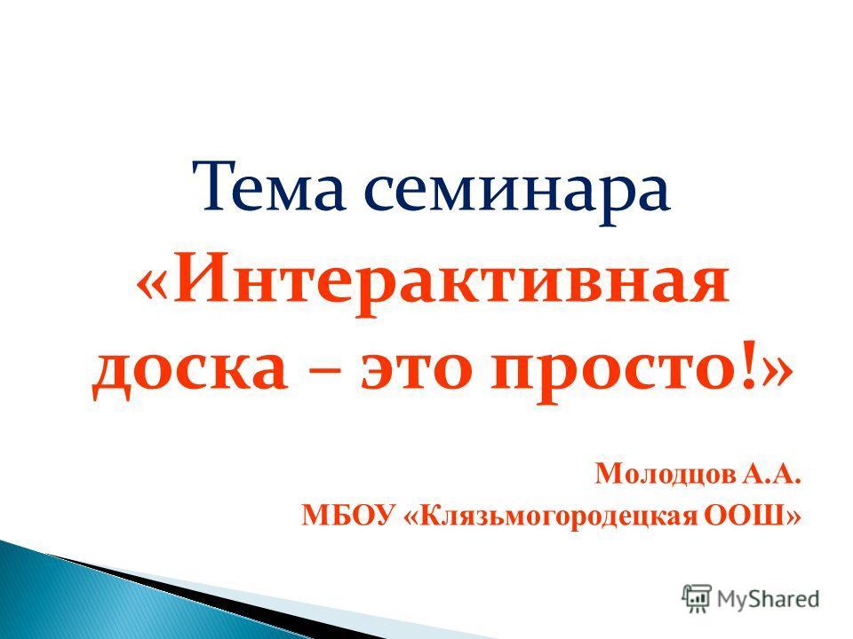 Тема семинара «Интерактивная доска – это просто!» Молодцов А.А. МБОУ «Клязьмогородецкая ООШ»