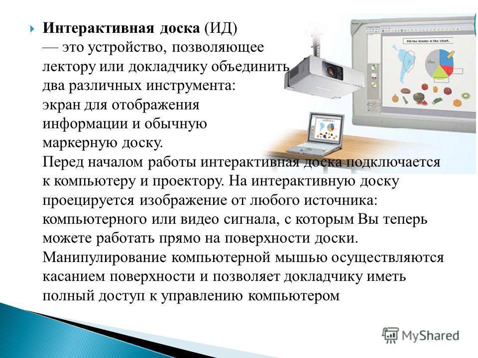 Интерактивная доска (ИД) это устройство, позволяющее лектору или докладчику объединить два различных инструмента: экран для отображения информации и обычную маркерную доску. Перед началом работы интерактивная доска подключается к компьютеру и проекто
