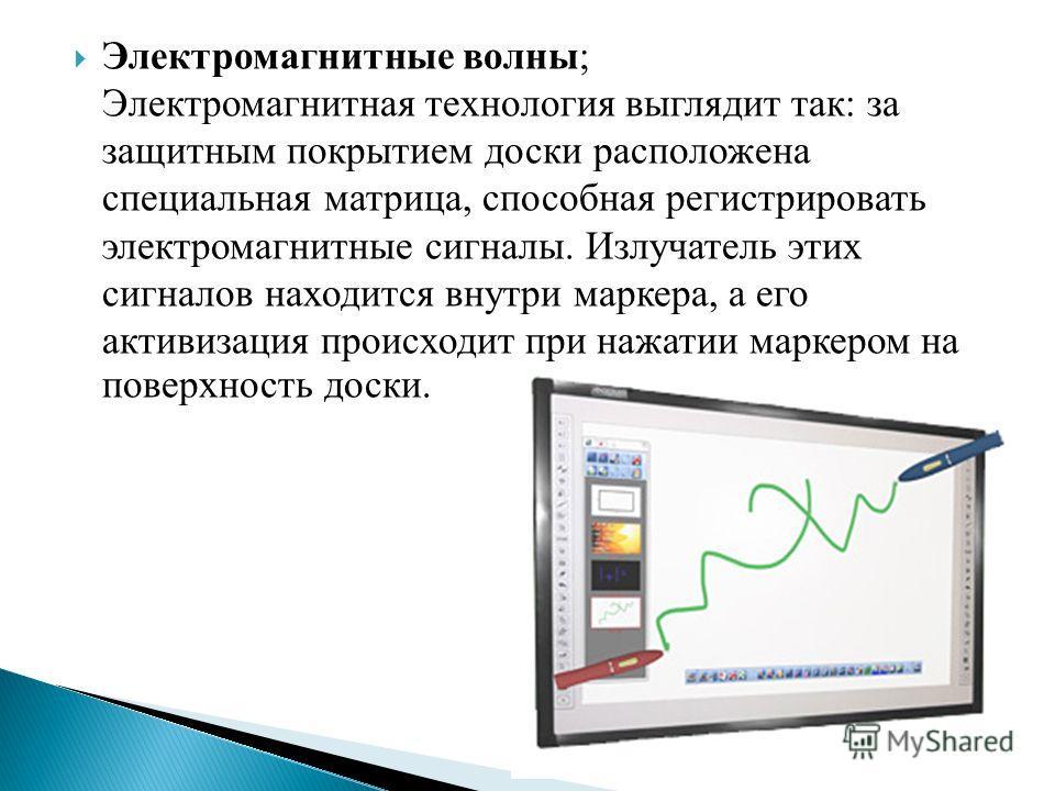 Электромагнитные волны; Электромагнитная технология выглядит так: за защитным покрытием доски расположена специальная матрица, способная регистрировать электромагнитные сигналы. Излучатель этих сигналов находится внутри маркера, а его активизация про