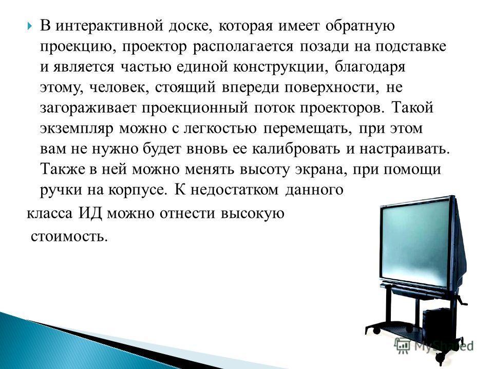 В интерактивной доске, которая имеет обратную проекцию, проектор располагается позади на подставке и является частью единой конструкции, благодаря этому, человек, стоящий впереди поверхности, не загораживает проекционный поток проекторов. Такой экзем
