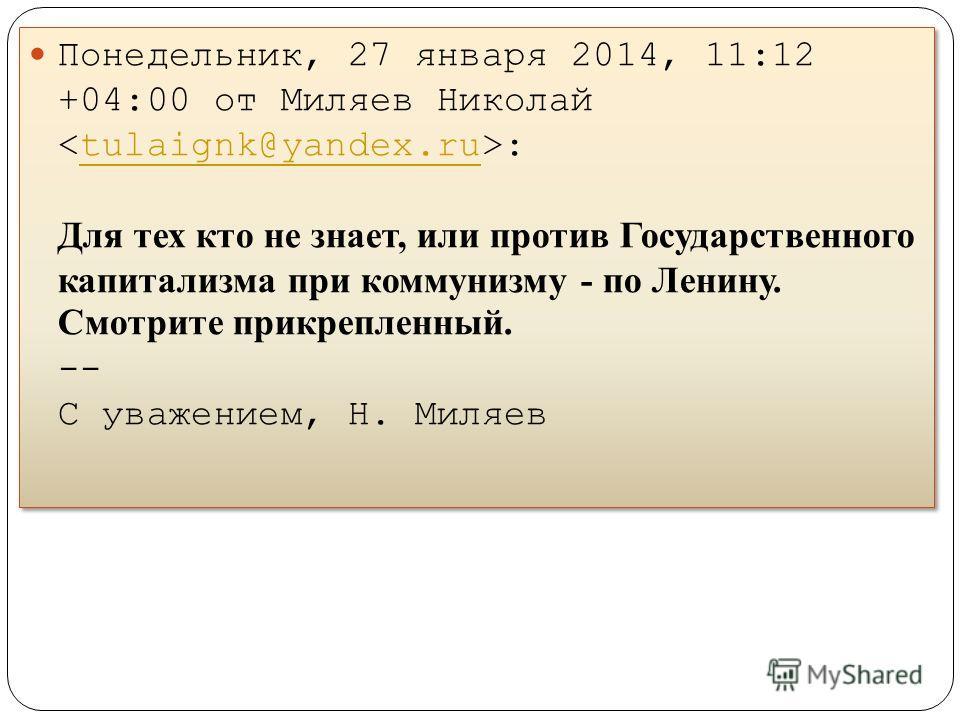 Понедельник, 27 января 2014, 11:12 +04:00 от Миляев Николай : Для тех кто не знает, или против Государственного капитализма при коммунизму - по Ленину. Смотрите прикрепленный. -- С уважением, Н. Миляевtulaignk@yandex.ru Понедельник, 27 января 2014, 1