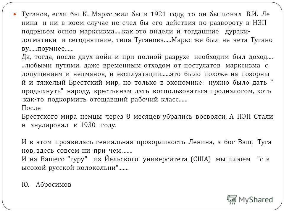 Туганов, если бы К. Маркс жил бы в 1921 году, то он бы понял В. И. Ле нина и ни в коем случае не счел бы его действия по развороту в НЭП подрывом основ марксизма..... как это видели и тогдашние дураки - догматики и сегодняшние, типа Туганова..... Мар