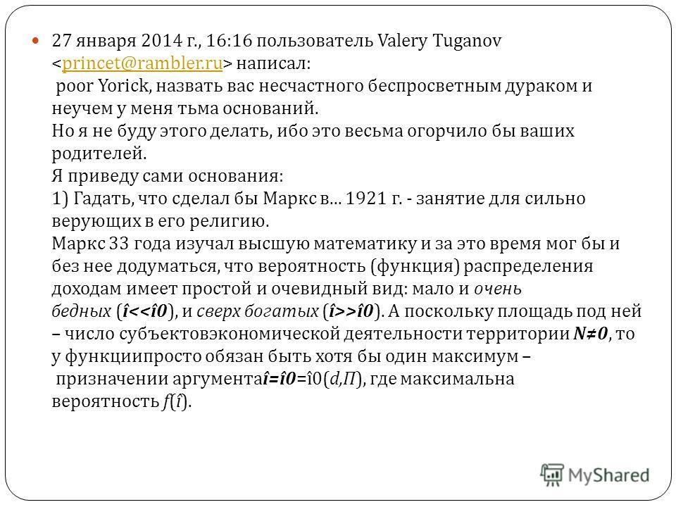 27 января 2014 г., 16:16 пользователь Valery Tuganov написал : poor Yorick, назвать вас несчастного беспросветным дураком и неучем у меня тьма оснований. Но я не буду этого делать, ибо это весьма огорчило бы ваших родителей. Я приведу сами основания