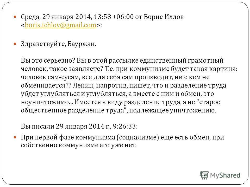 Среда, 29 января 2014, 13:58 +06:00 от Борис Ихлов :boris.ichlov@gmail.com Здравствуйте, Бауржан. Вы это серьезно ? Вы в этой рассылке единственный грамотный человек, такое заявляете ? Т. е. при коммунизме будет такая картина : человек сам - сусам, в
