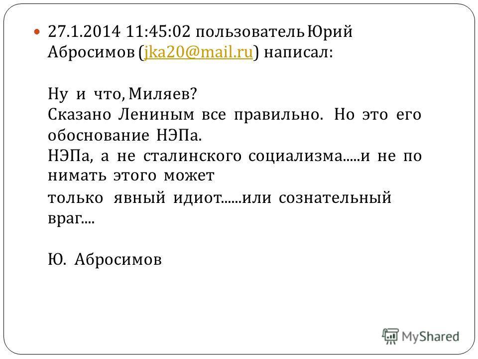 27.1.2014 11:45:02 пользователь Юрий Абросимов (jka20@mail.ru) написал : Ну и что, Миляев ? Сказано Лениным все правильно. Но это его обоснование НЭПа. НЭПа, а не сталинского социализма..... и не по нимать этого может только явный идиот...... или соз