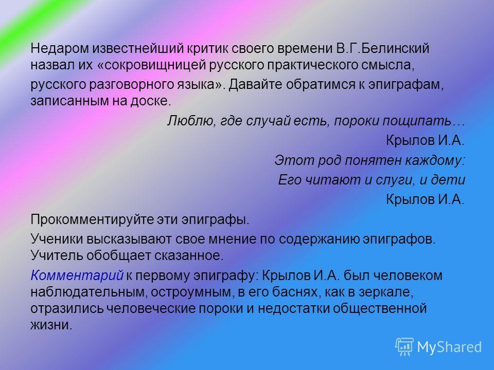 Недаром известнейший критик своего времени В.Г.Белинский назвал их «сокровищницей русского практического смысла, русского разговорного языка». Давайте обратимся к эпиграфам, записанным на доске. Люблю, где случай есть, пороки пощипать… Крылов И.А. Эт
