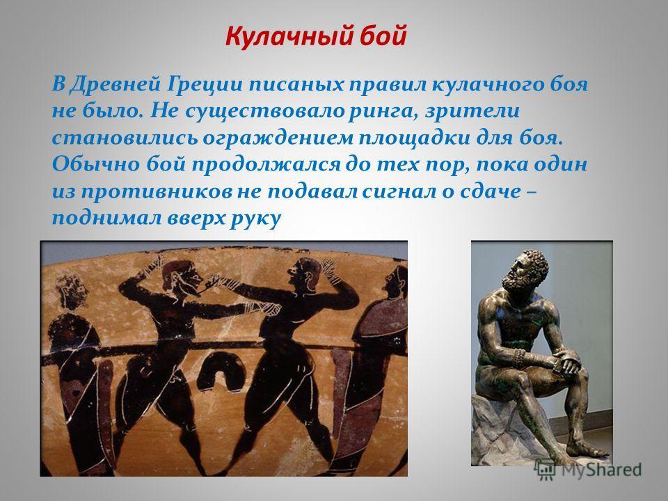 Кулачный бой В Древней Греции писаных правил кулачного боя не было. Не существовало ринга, зрители становились ограждением площадки для боя. Обычно бой продолжался до тех пор, пока один из противников не подавал сигнал о сдаче – поднимал вверх руку