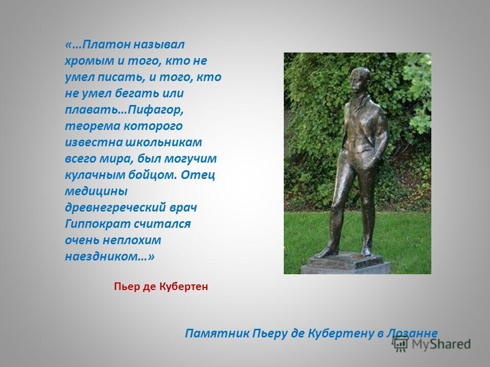 Памятник Пьеру де Кубертену в Лозанне «…Платон называл хромым и того, кто не умел писать, и того, кто не умел бегать или плавать…Пифагор, теорема которого известна школьникам всего мира, был могучим кулачным бойцом. Отец медицины древнегреческий врач