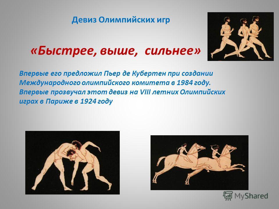 Девиз Олимпийских игр «Быстрее, выше, сильнее» Впервые его предложил Пьер де Кубертен при создании Международного олимпийского комитета в 1984 году. Впервые прозвучал этот девиз на VIII летних Олимпийских играх в Париже в 1924 году