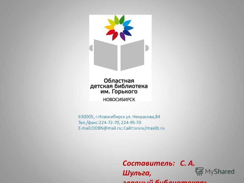 630005, г.Новосибирск ул. Некрасова,84 Тел./факс:224-72-70, 224-95-70 Е-mail:ODBN@mail.ru; Сайт:www/maxlib.ru Составитель: С. А. Шульга, главный библиотекарь