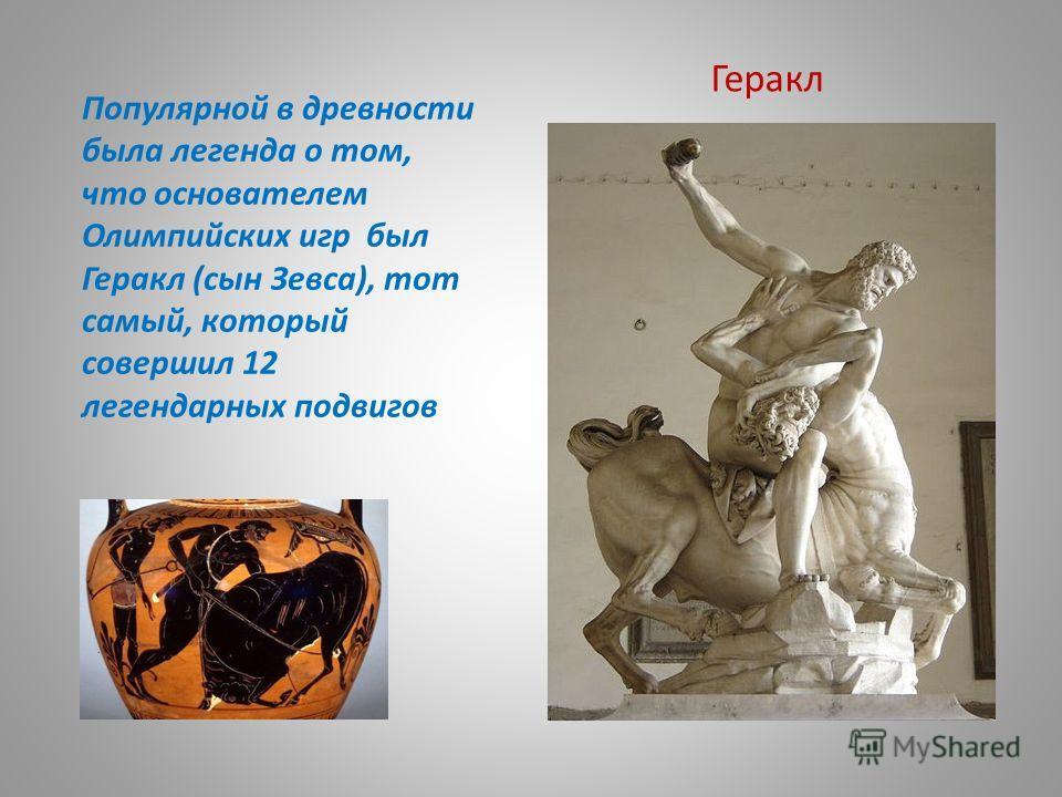 Популярной в древности была легенда о том, что основателем Олимпийских игр был Геракл (сын Зевса), тот самый, который совершил 12 легендарных подвигов Геракл