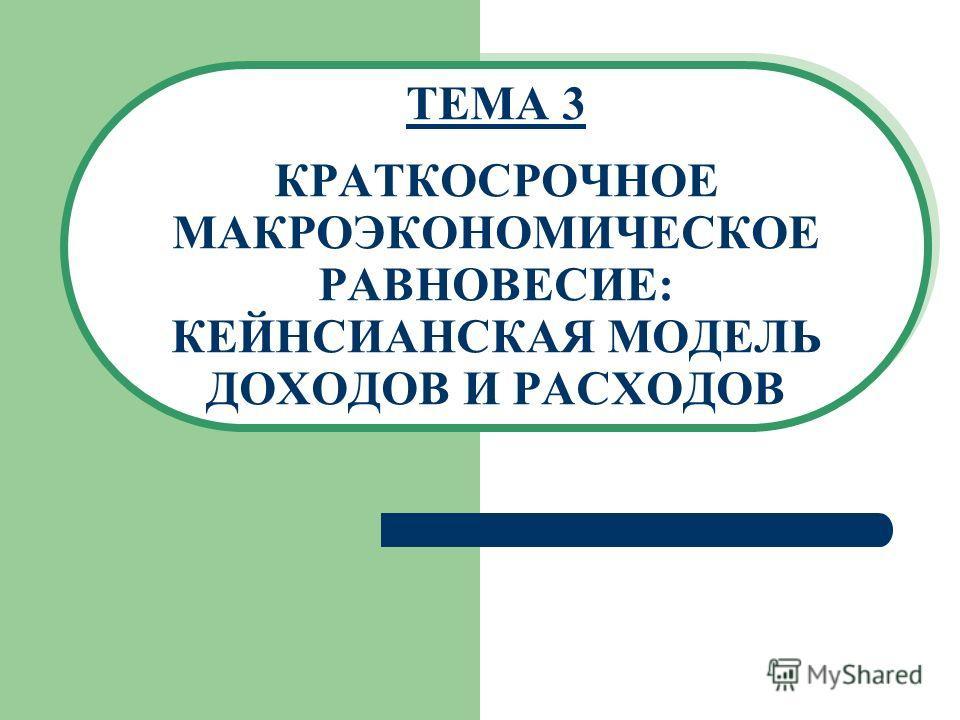 ТЕМА 3 КРАТКОСРОЧНОЕ МАКРОЭКОНОМИЧЕСКОЕ РАВНОВЕСИЕ: КЕЙНСИАНСКАЯ МОДЕЛЬ ДОХОДОВ И РАСХОДОВ