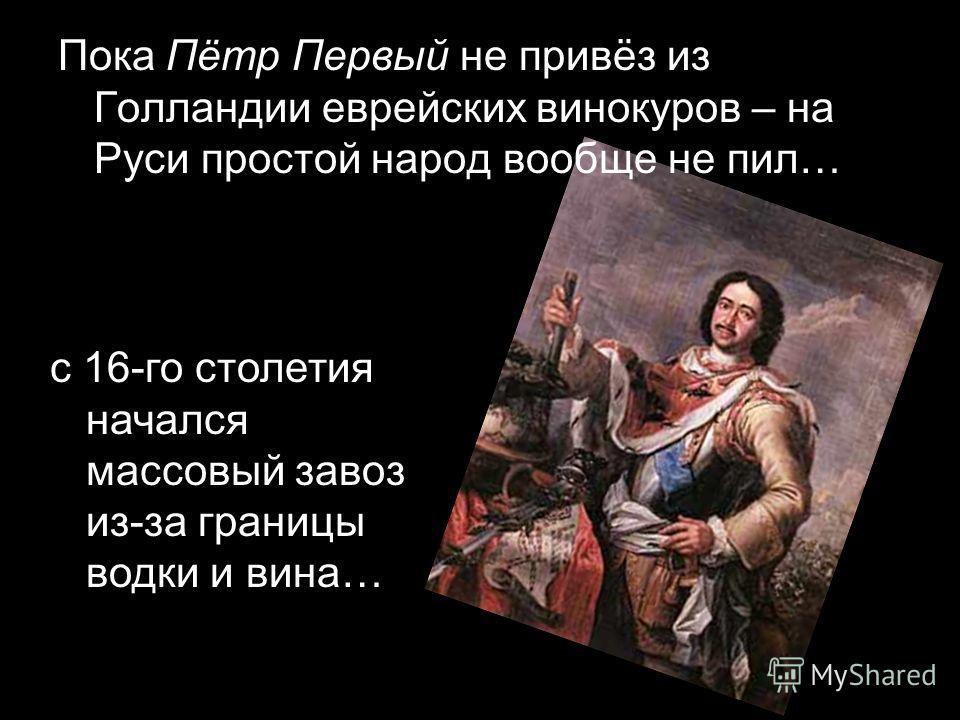 Пока Пётр Первый не привёз из Голландии еврейских винокуров – на Руси простой народ вообще не пил… с 16-го столетия начался массовый завоз из-за границы водки и вина…